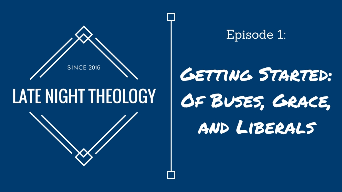 Late Night Theology, Episode 1: Of Buses, Grace, and Liberals