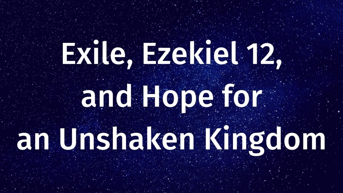 Exile, Ezekiel 12, and Hope for an Unshaken Kingdom