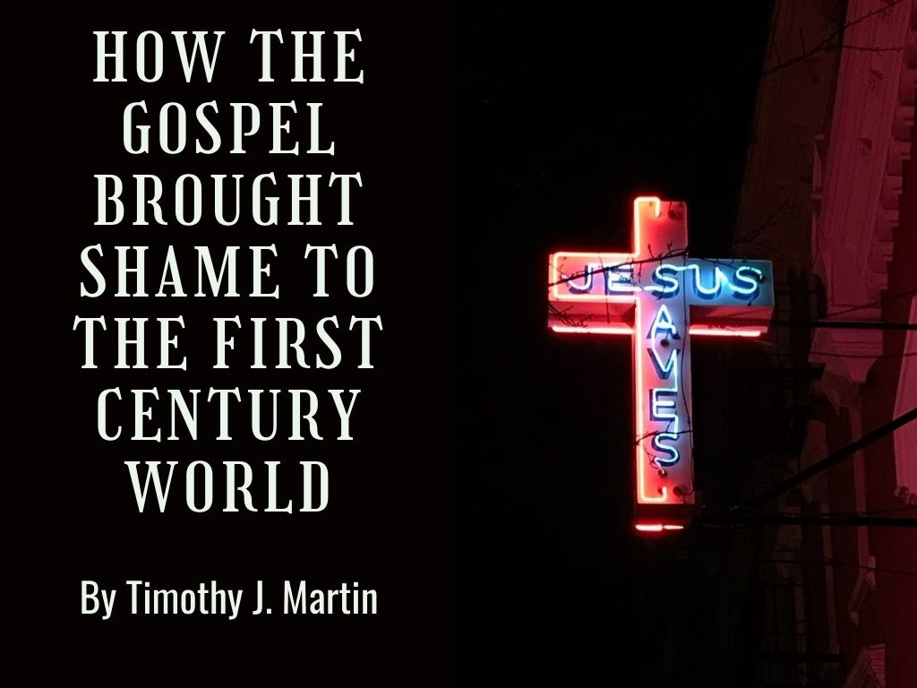 How the Gospel Brought Shame to the First Century World by Timothy J.Martin